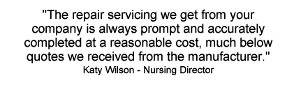 The repair servicing we get from your company is always prompt and accurately completed at a reasonable cost, much below quotes we received from the manufacturer. ~ Kathy Wilson - Nursing Director
